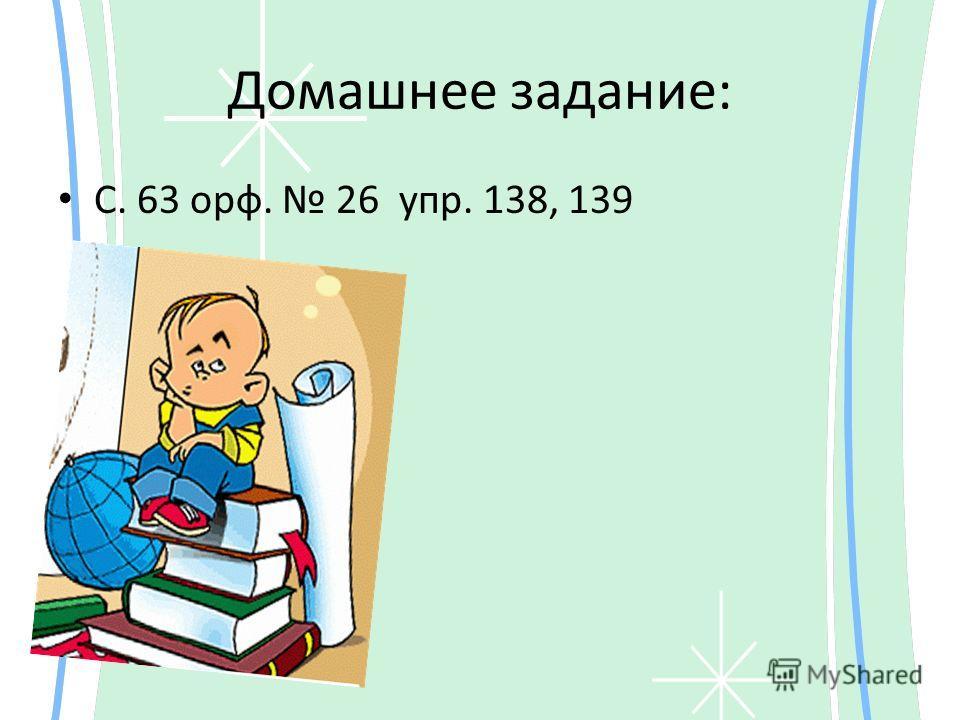 Домашнее задание: С. 63 орф. 26 упр. 138, 139