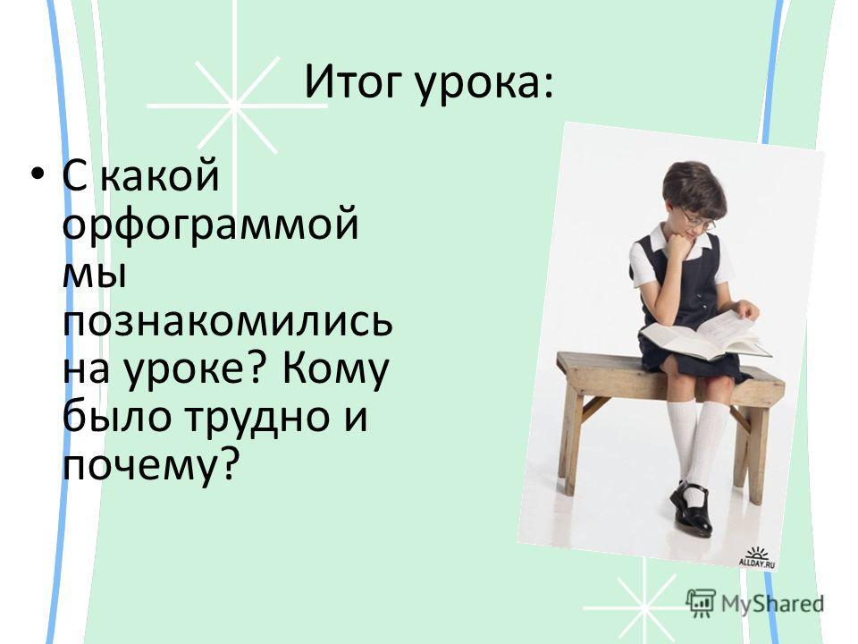 Итог урока: С какой орфограммой мы познакомились на уроке? Кому было трудно и почему?