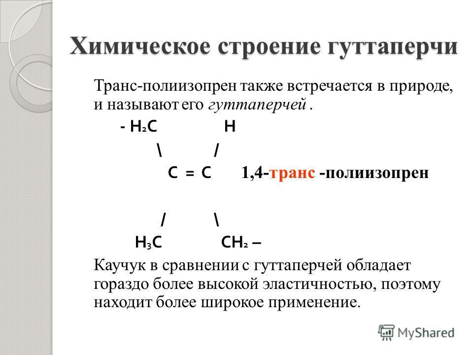 Химическое строение гуттаперчи Транс-полиизопрен также встречается в природе, и называют его гуттаперчей. - Н 2 С Н \ / С = С 1,4-транс -полиизопрен / \ Н 3 С СН 2 – Каучук в сравнении с гуттаперчей обладает гораздо более высокой эластичностью, поэто