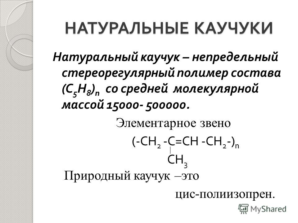 НАТУРАЛЬНЫЕ КАУЧУКИ Натуральный каучук – непредельный стереорегулярный полимер состава ( С 5 Н 8 ) n со средней молекулярной массой 15000- 500000. Элементарное звено (- СН 2 - С = СН - СН 2 -) n СН 3 Природный каучук –это цис-полиизопрен.