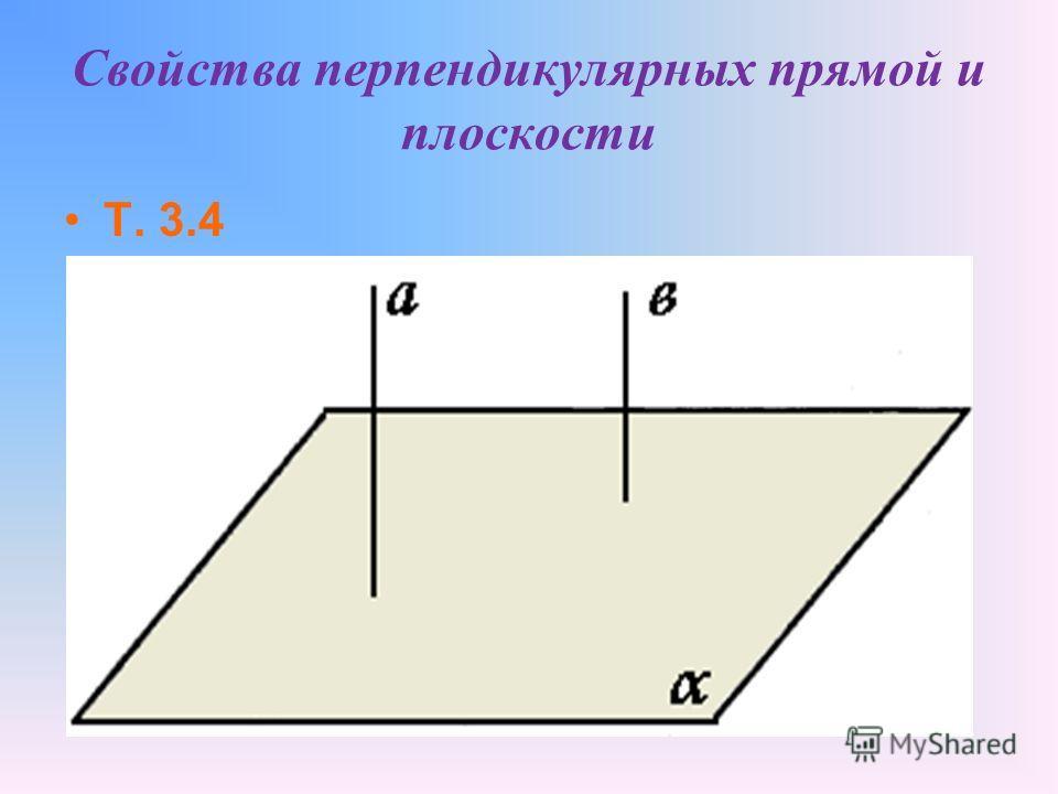 Если одна из двух параллельных прямых перпендикулярна к плоскости, то и другая прямая перпендикулярна к этой плоскости 7 Свойства перпендикулярных прямой и плоскости Т. 3.3