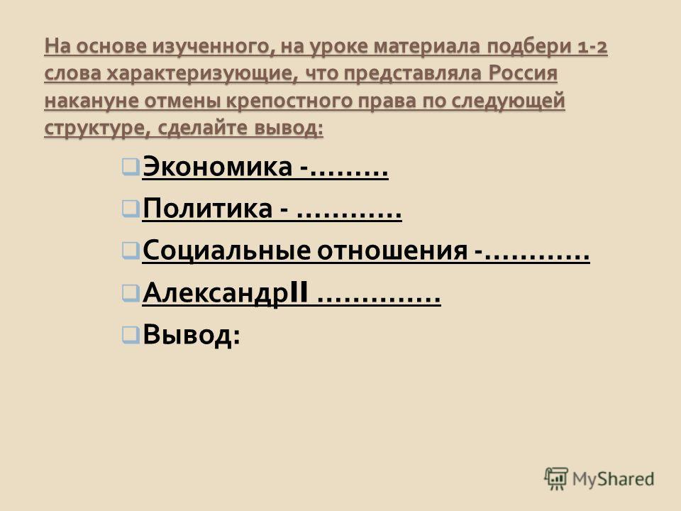 На основе изученного, на уроке материала подбери 1-2 слова характеризующие, что представляла Россия накануне отмены крепостного права по следующей структуре, сделайте вывод : Экономика -……… Политика - ………… Социальные отношения -………… Александр II …………