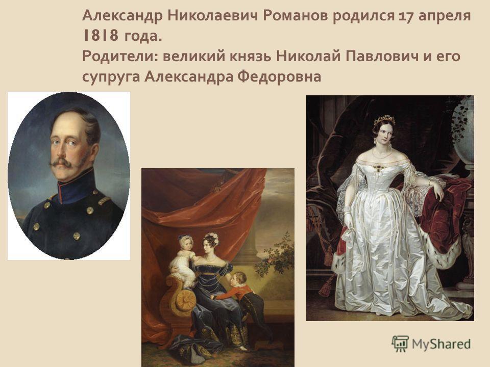 Александр Николаевич Романов родился 17 апреля 1818 года. Родители : великий князь Николай Павлович и его супруга Александра Федоровна