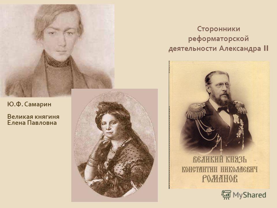 Сторонники реформаторской деятельности Александра II Ю. Ф. Самарин Великая княгиня Елена Павловна