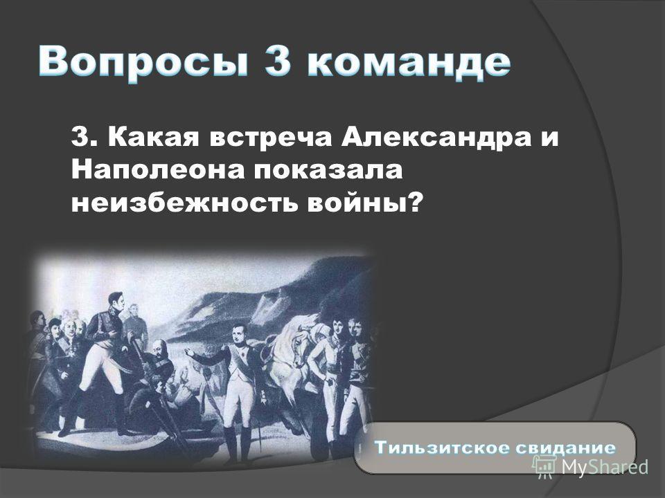 3. Какая встреча Александра и Наполеона показала неизбежность войны?