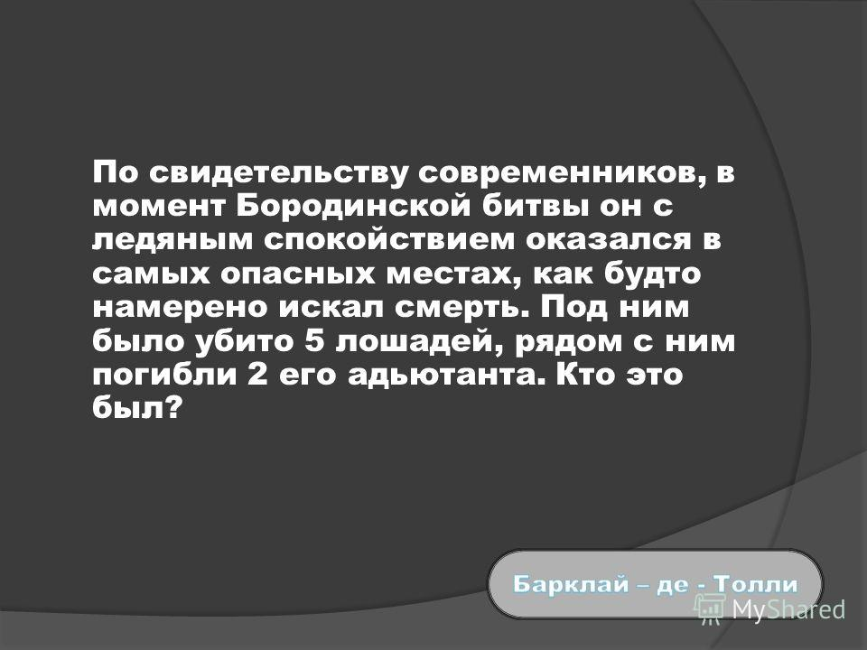 По свидетельству современников, в момент Бородинской битвы он с ледяным спокойствием оказался в самых опасных местах, как будто намерено искал смерть. Под ним было убито 5 лошадей, рядом с ним погибли 2 его адьютанта. Кто это был?