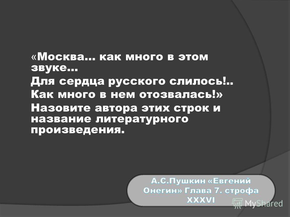 « Москва… как много в этом звуке… Для сердца русского слилось!.. Как много в нем отозвалась!» Назовите автора этих строк и название литературного произведения.