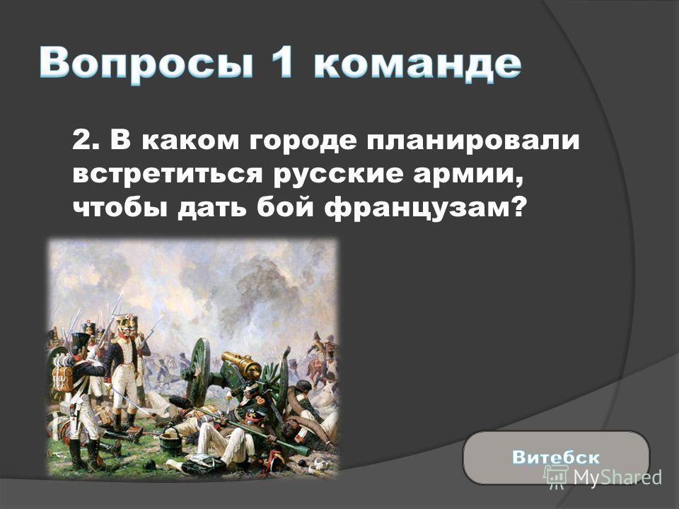 2. В каком городе планировали встретиться русские армии, чтобы дать бой французам?