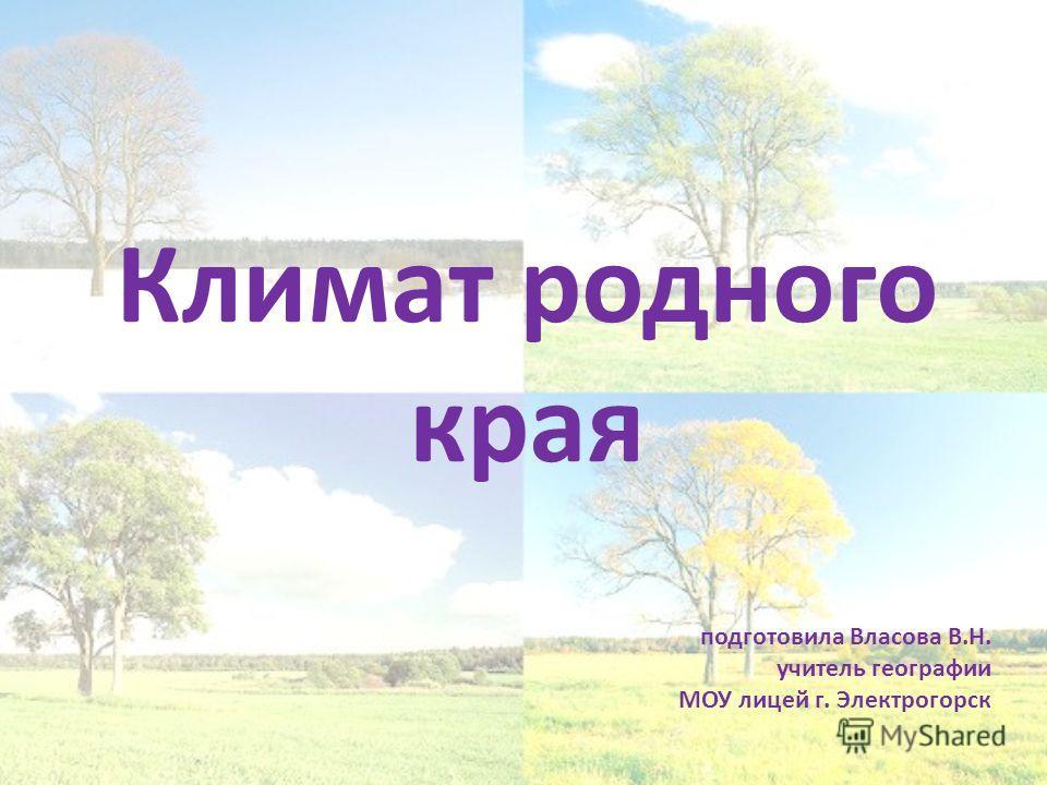 Климат родного края подготовила Власова В.Н. учитель географии МОУ лицей г. Электрогорск