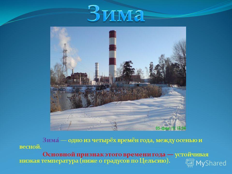Зима́ одно из четырёх времён года, между осенью и весной. Основной признак этого времени года устойчивая низкая температура (ниже 0 градусов по Цельсию).