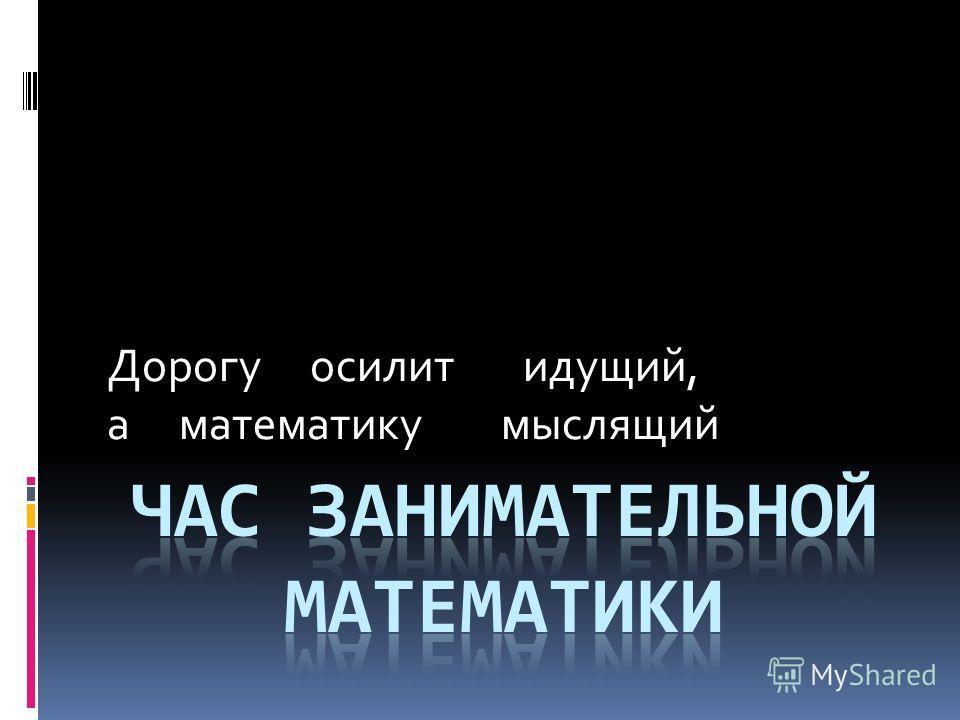Дорогу осилит идущий, а математику мыслящий