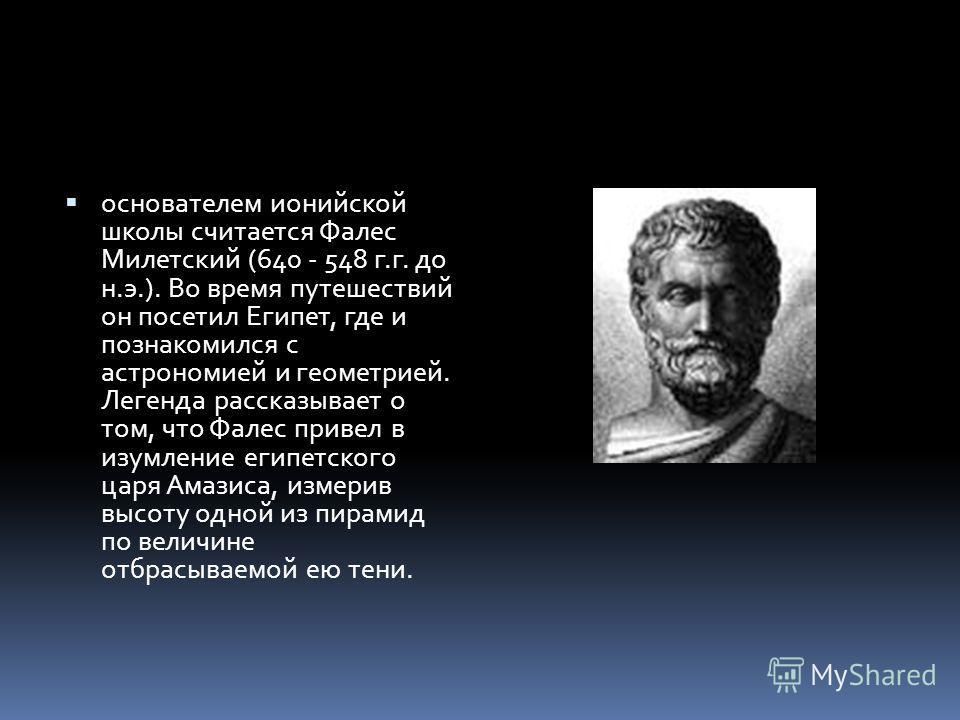 основателем ионийской школы считается Фалес Милетский (640 - 548 г.г. до н.э.). Во время путешествий он посетил Египет, где и познакомился с астрономией и геометрией. Легенда рассказывает о том, что Фалес привел в изумление египетского царя Амазиса,