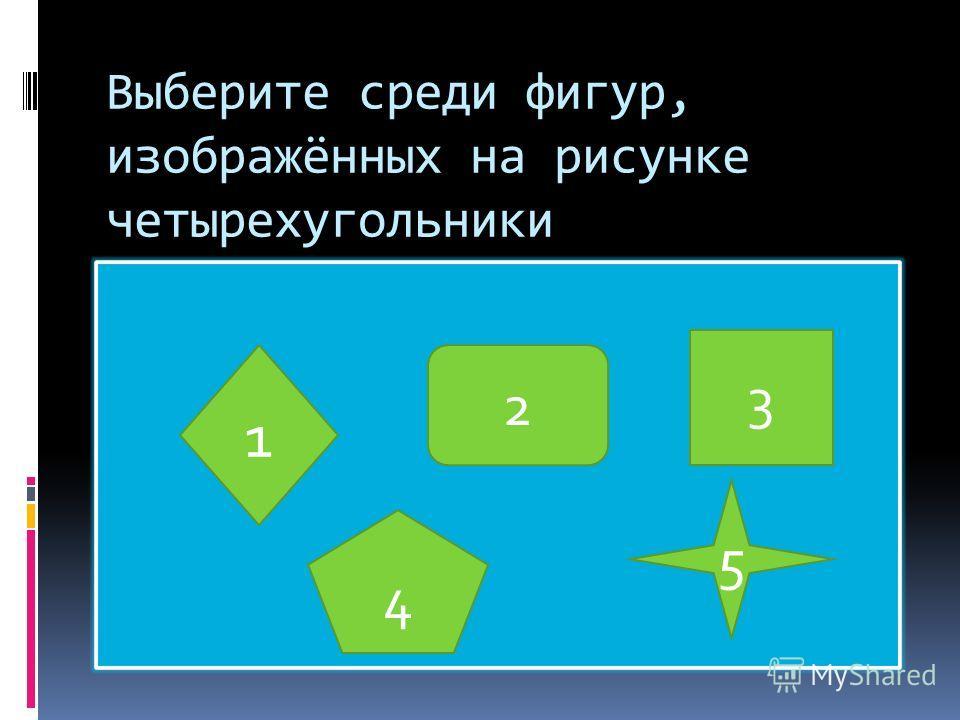 Выберите среди фигур, изображённых на рисунке четырехугольники 1 2 3 5 4