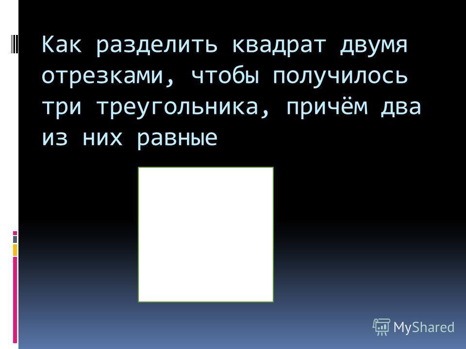 Как разделить квадрат двумя отрезками, чтобы получилось три треугольника, причём два из них равные
