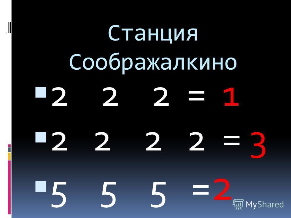 Станция Соображалкино 2 2 2 = 1 2 2 2 2 = 3 5 5 5 = 2
