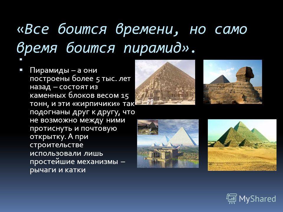 «Все боится времени, но само время боится пирамид». Пирамиды – а они построены более 5 тыс. лет назад – состоят из каменных блоков весом 15 тонн, и эти «кирпичики» так подогнаны друг к другу, что не возможно между ними протиснуть и почтовую открытку.