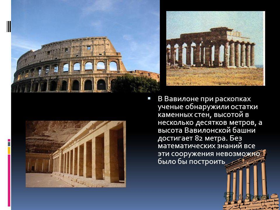 В Вавилоне при раскопках ученые обнаружили остатки каменных стен, высотой в несколько десятков метров, а высота Вавилонской башни достигает 82 метра. Без математических знаний все эти сооружения невозможно было бы построить