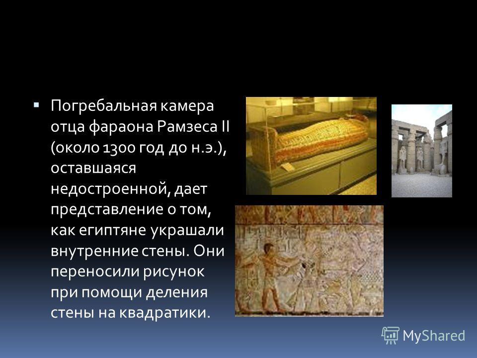 Погребальная камера отца фараона Рамзеса II (около 1300 год до н.э.), оставшаяся недостроенной, дает представление о том, как египтяне украшали внутренние стены. Они переносили рисунок при помощи деления стены на квадратики.