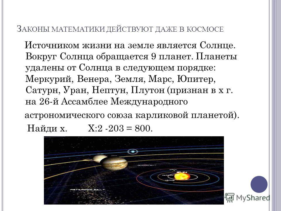 З АКОНЫ МАТЕМАТИКИ ДЕЙСТВУЮТ ДАЖЕ В КОСМОСЕ Источником жизни на земле является Солнце. Вокруг Солнца обращается 9 планет. Планеты удалены от Солнца в следующем порядке: Меркурий, Венера, Земля, Марс, Юпитер, Сатурн, Уран, Нептун, Плутон (признан в х
