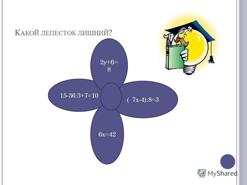 К АКОЙ ЛЕПЕСТОК ЛИШНИЙ ? 15-36:3+7=10 ( 7х-4):8=3 6х=42 2у+6= 8