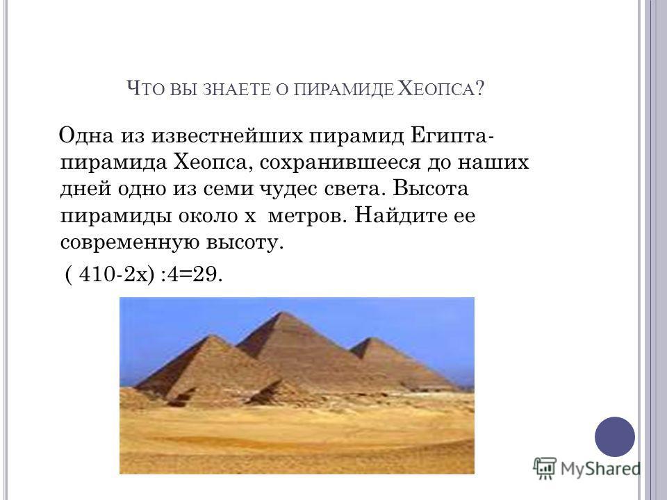 Ч ТО ВЫ ЗНАЕТЕ О ПИРАМИДЕ Х ЕОПСА ? Одна из известнейших пирамид Египта- пирамида Хеопса, сохранившееся до наших дней одно из семи чудес света. Высота пирамиды около х метров. Найдите ее современную высоту. ( 410-2х) :4=29.
