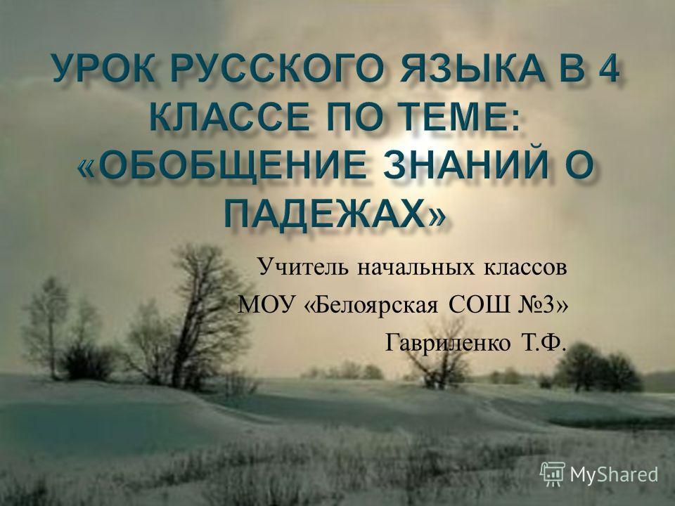 Учитель начальных классов МОУ « Белоярская СОШ 3» Гавриленко Т. Ф.