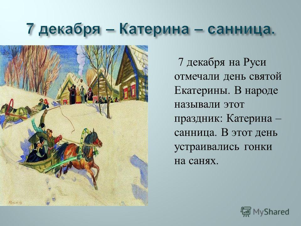 7 декабря на Руси отмечали день святой Екатерины. В народе называли этот праздник : Катерина – санница. В этот день устраивались гонки на санях.