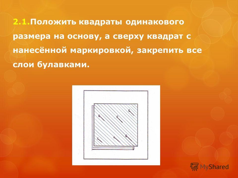 2.1.Положить квадраты одинакового размера на основу, а сверху квадрат с нанесённой маркировкой, закрепить все слои булавками.