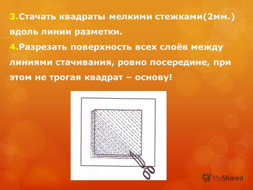3.Стачать квадраты мелкими стежками(2мм.) вдоль линии разметки. 4.Разрезать поверхность всех слоёв между линиями стачивания, ровно посередине, при этом не трогая квадрат – основу!