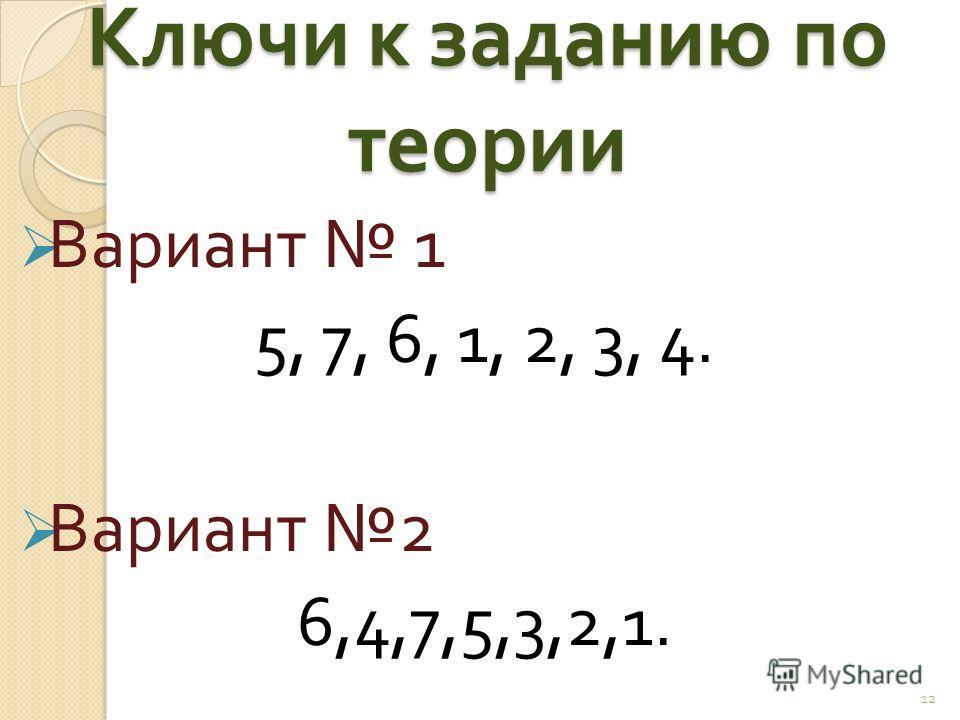 Ключи к заданию по теории Вариант 1 5, 7, 6, 1, 2, 3, 4. Вариант 2 6,4,7,5,3,2,1. 12