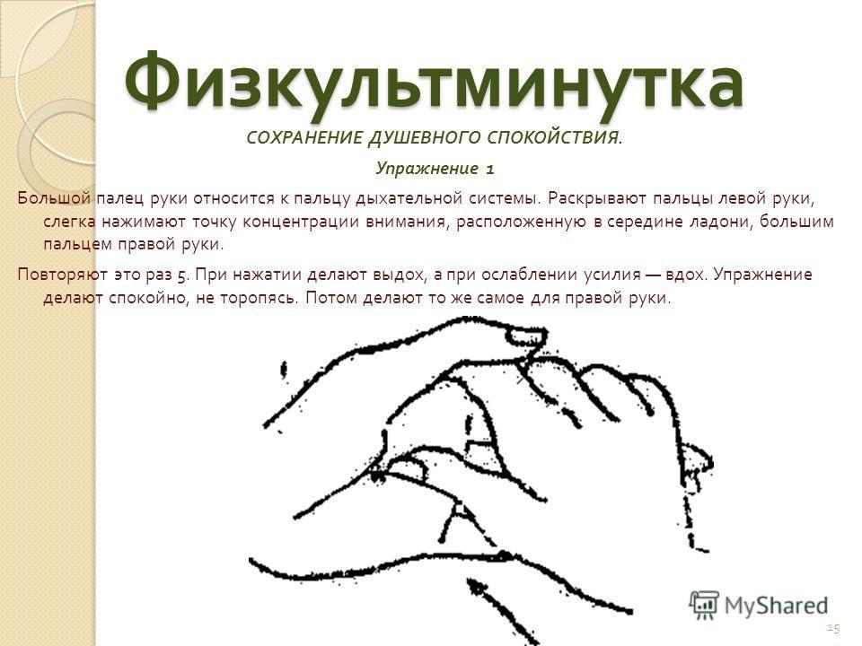 Физкультминутка СОХРАНЕНИЕ ДУШЕВНОГО СПОКОЙСТВИЯ. Упражнение 1 Большой палец руки относится к пальцу дыхательной системы. Раскрывают пальцы левой руки, слегка нажимают точку концентрации внимания, расположенную в середине ладони, большим пальцем прав