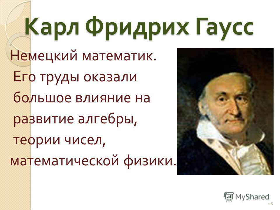 Карл Фридрих Гаусс Немецкий математик. Его труды оказали большое влияние на развитие алгебры, теории чисел, математической физики. 18