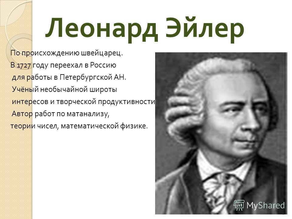 Леонард Эйлер По происхождению швейцарец. В 1727 году переехал в Россию для работы в Петербургской АН. Учёный необычайной широты интересов и творческой продуктивности. Автор работ по матанализу, теории чисел, математической физике. 19