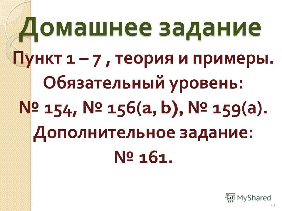 Домашнее задание Пункт 1 – 7, теория и примеры. Обязательный уровень : 154, 156(a, b), 159( а ). Дополнительное задание : 161. 23