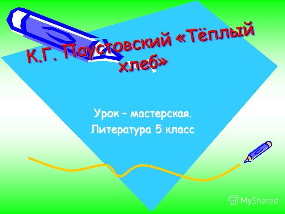 К.Г. Паустовский «Тёплый хлеб» Урок – мастерская. Литература 5 класс