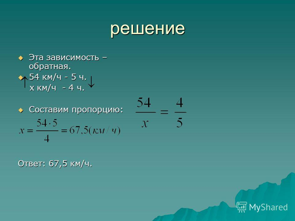 решение Эта зависимость – обратная. Эта зависимость – обратная. 54 км/ч - 5 ч. 54 км/ч - 5 ч. х км/ч - 4 ч. х км/ч - 4 ч. Составим пропорцию: Составим пропорцию: Ответ: 67,5 км/ч.