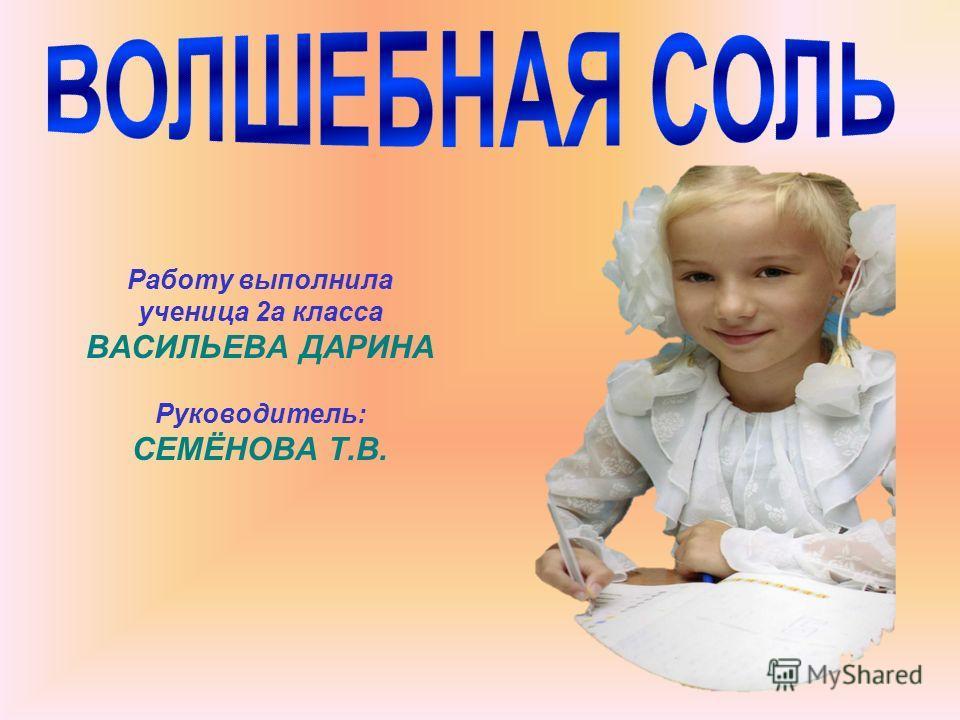Работу выполнила ученица 2а класса ВАСИЛЬЕВА ДАРИНА Руководитель: СЕМЁНОВА Т.В.