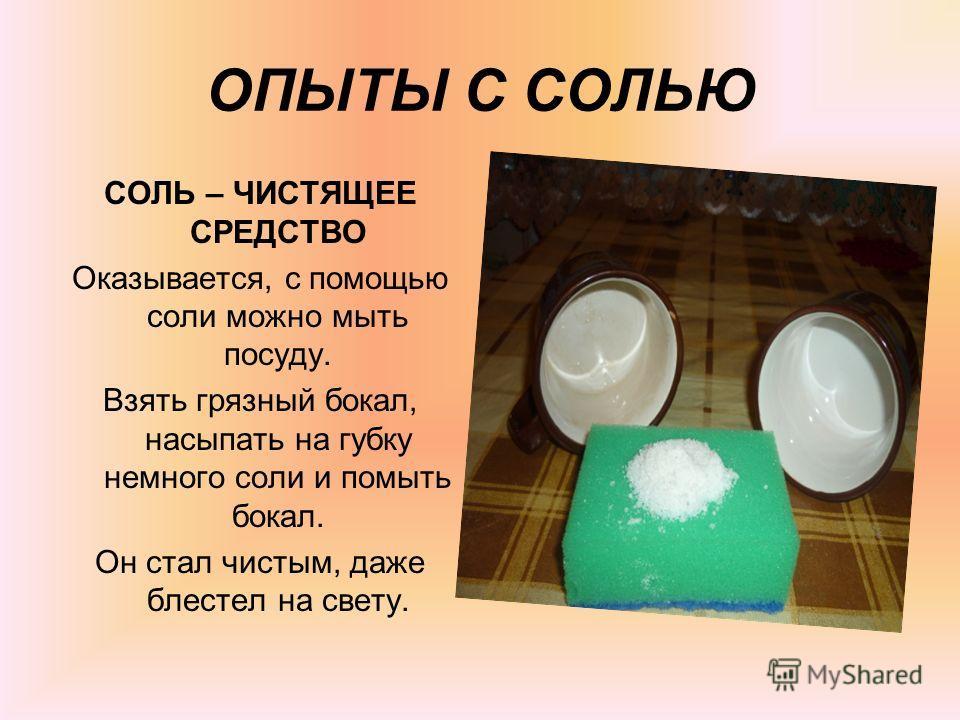 ОПЫТЫ С СОЛЬЮ СОЛЬ – ЧИСТЯЩЕЕ СРЕДСТВО Оказывается, с помощью соли можно мыть посуду. Взять грязный бокал, насыпать на губку немного соли и помыть бокал. Он стал чистым, даже блестел на свету.