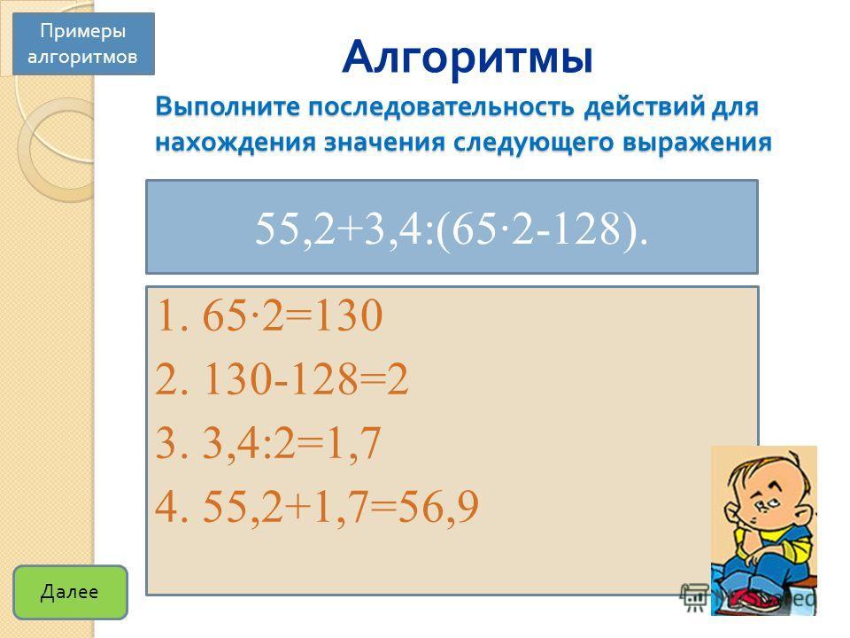 Выполните последовательность действий для нахождения значения следующего выражения 55,2+3,4:(65·2-128). 1. 65·2=130 2. 130-128=2 3. 3,4:2=1,7 4. 55,2+1,7=56,9 Примеры алгоритмов Алгоритмы Далее