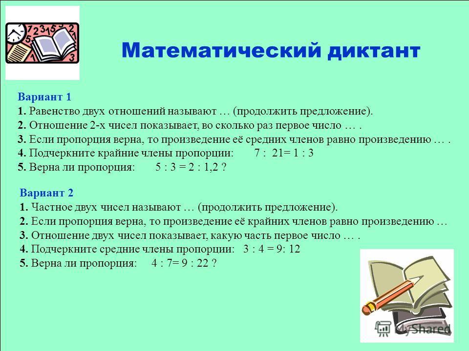 Вариант 1 1. Равенство двух отношений называют … (продолжить предложение). 2. Отношение 2-х чисел показывает, во сколько раз первое число …. 3. Если пропорция верна, то произведение её средних членов равно произведению …. 4. Подчеркните крайние члены