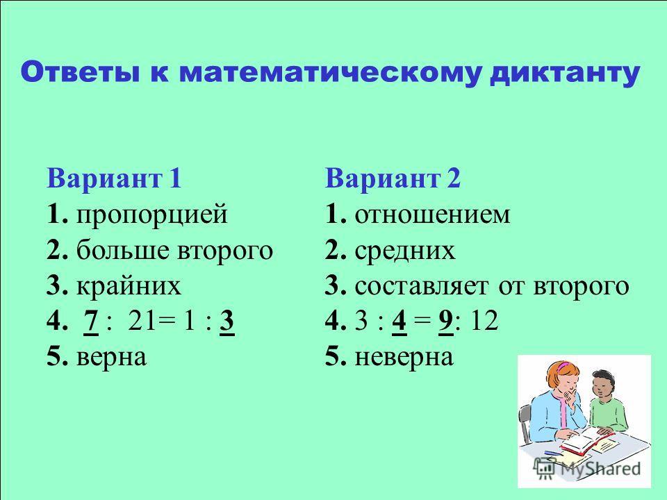 Вариант 1 1. пропорцией 2. больше второго 3. крайних 4. 7 : 21= 1 : 3 5. верна Вариант 2 1. отношением 2. средних 3. составляет от второго 4. 3 : 4 = 9: 12 5. неверна Ответы к математическому диктанту