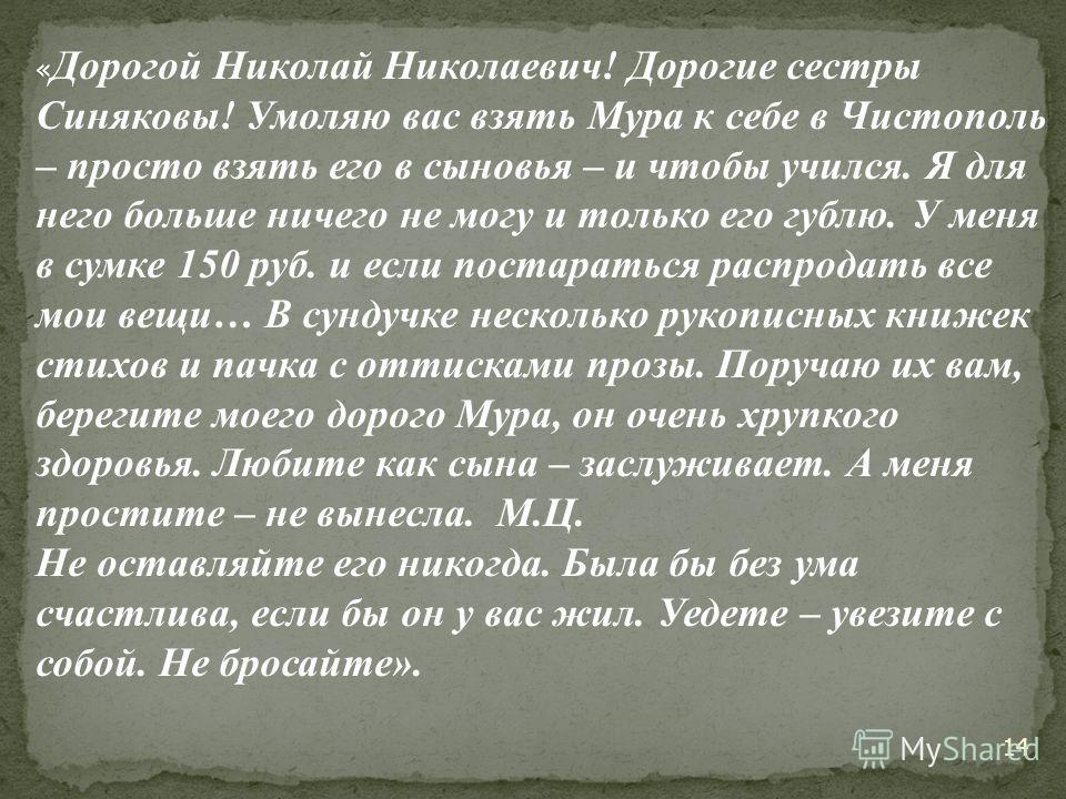 « Дорогой Н иколай Николаевич! Дорогие сестры Синяковы! Умоляю вас взять Мура к себе в Чистополь – просто взять его в сыновья – и чтобы учился. Я для него больше ничего не могу и только его гублю. У меня в сумке 150 руб. и если постараться распродать