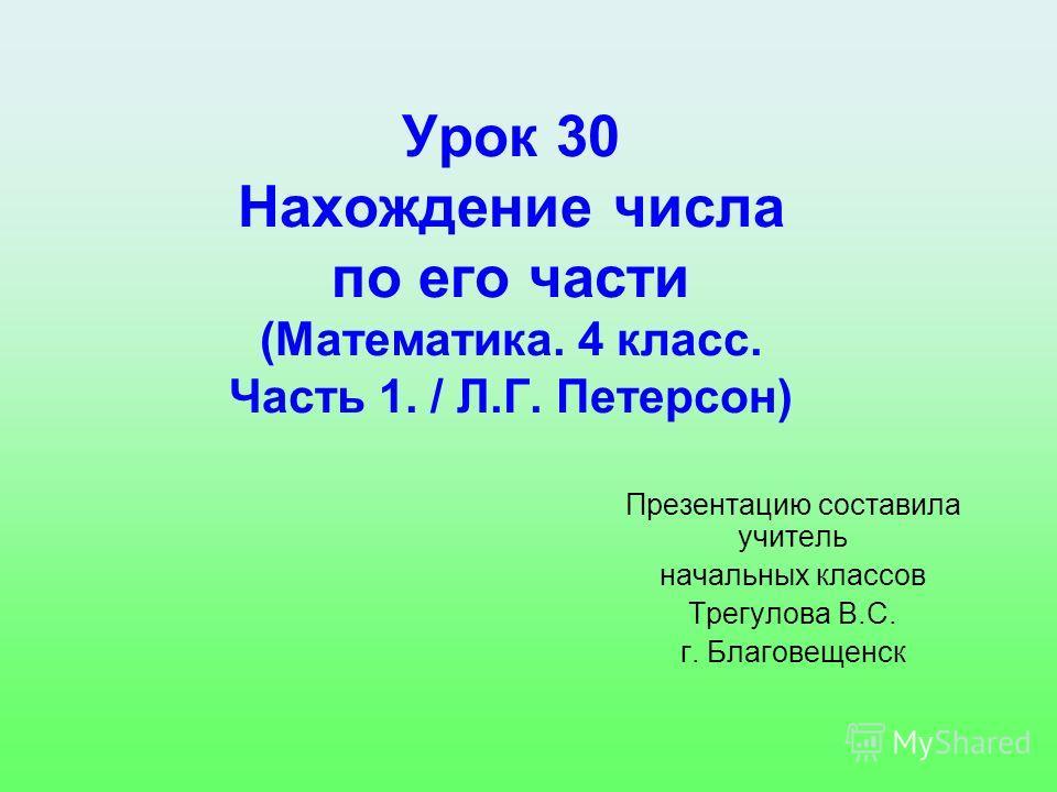 Урок 30 Нахождение числа по его части (Математика. 4 класс. Часть 1. / Л.Г. Петерсон) Презентацию составила учитель начальных классов Трегулова В.С. г. Благовещенск