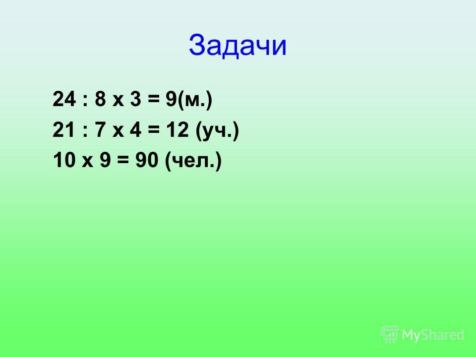 Задачи 24 : 8 x 3 = 9(м.) 21 : 7 x 4 = 12 (уч.) 10 x 9 = 90 (чел.)