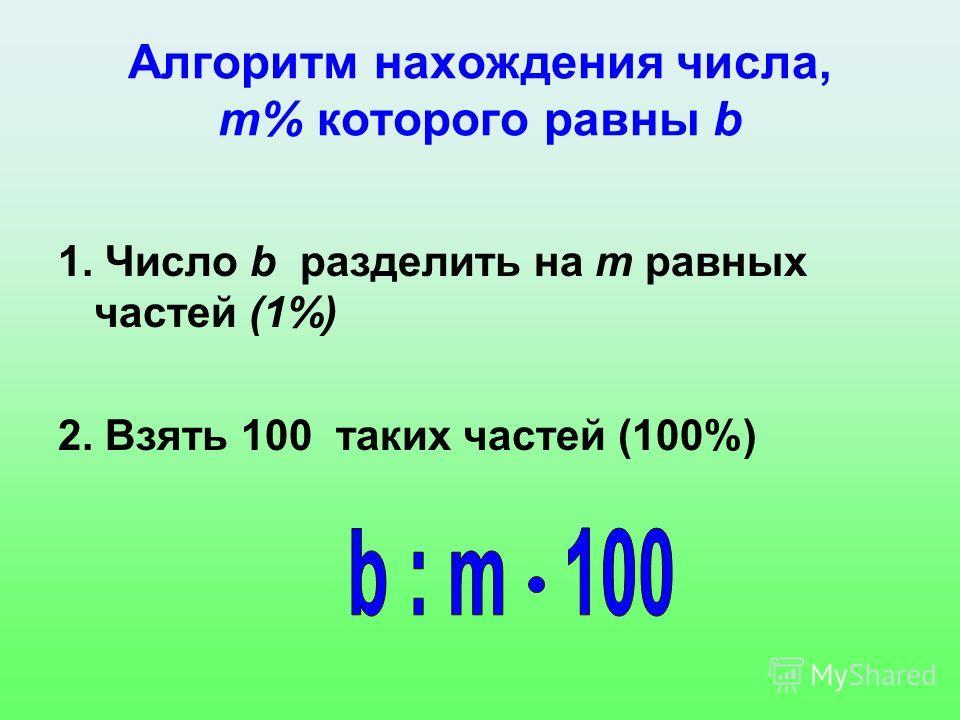 Алгоритм нахождения числа, m% которого равны b 1. Число b разделить на m равных частей (1%) 2. Взять 100 таких частей (100%)