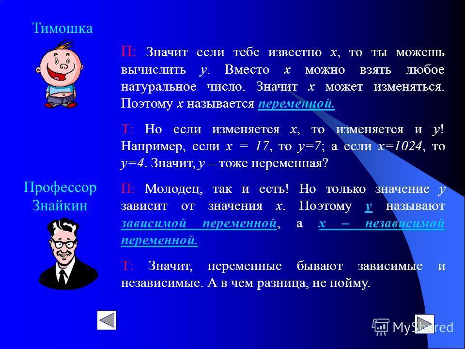 Профессор Знайкин Тимошка П: Значит если тебе известно х, то ты можешь вычислить у. Вместо х можно взять любое натуральное число. Значит х может изменяться. Поэтому х называется переменной. Т: Но если изменяется х, то изменяется и у! Например, если х