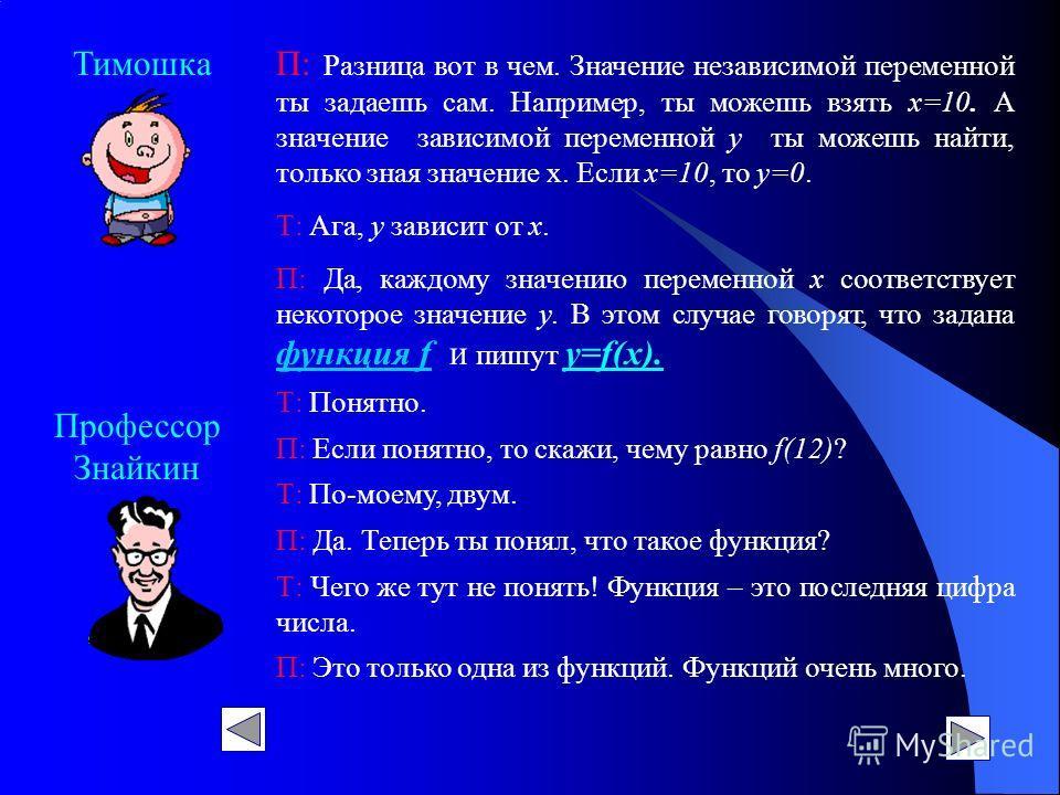 Профессор Знайкин ТимошкаП: Разница вот в чем. Значение независимой переменной ты задаешь сам. Например, ты можешь взять х=10. А значение зависимой переменной у ты можешь найти, только зная значение х. Если х=10, то у=0. Т: Ага, у зависит от х. П: Да