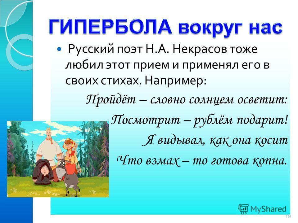 Русский поэт Н. А. Некрасов тоже любил этот прием и применял его в своих стихах. Например : Пройдёт – словно солнцем осветит: Посмотрит – рублём подарит! Я видывал, как она косит Что взмах – то готова копна. 19