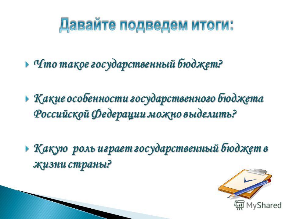 Что такое государственный бюджет? Что такое государственный бюджет? Какие особенности государственного бюджета Российской Федерации можно выделить? Какие особенности государственного бюджета Российской Федерации можно выделить? Какую роль играет госу
