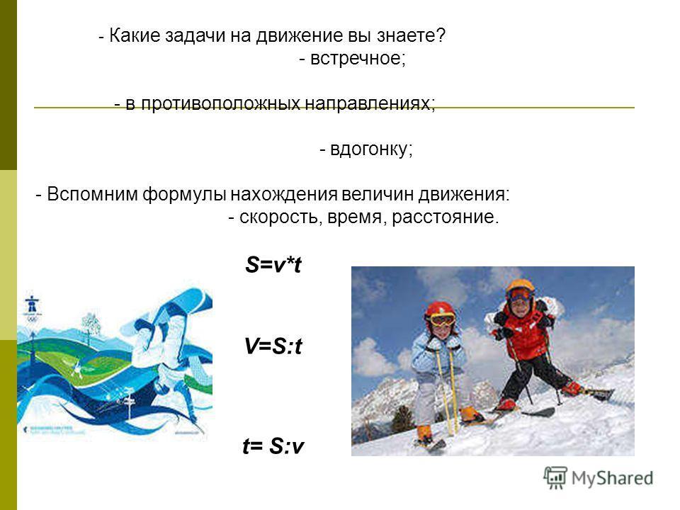 - Какие задачи на движение вы знаете? - встречное; - в противоположных направлениях; - вдогонку; - Вспомним формулы нахождения величин движения: - скорость, время, расстояние. S=v*t V=S:t t= S:v